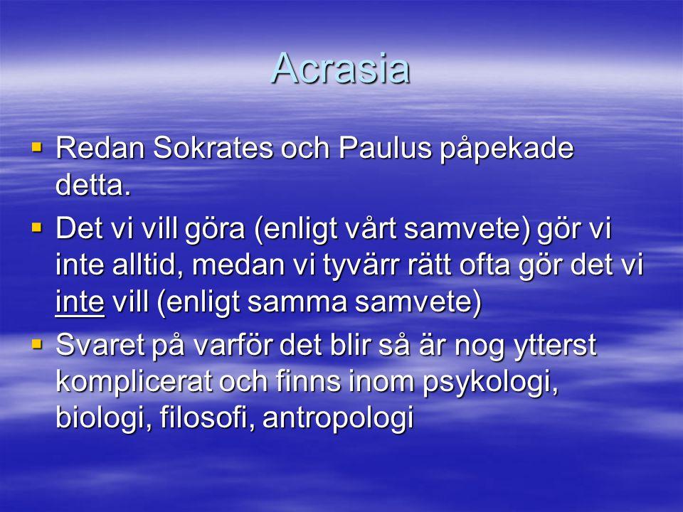 Acrasia  Redan Sokrates och Paulus påpekade detta.  Det vi vill göra (enligt vårt samvete) gör vi inte alltid, medan vi tyvärr rätt ofta gör det vi