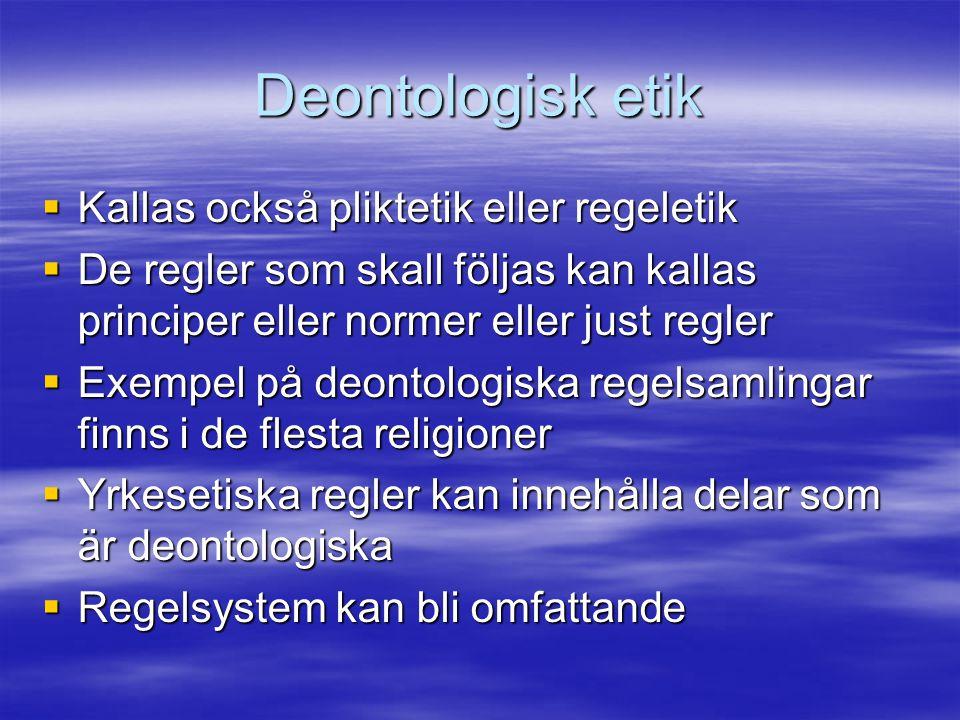 Deontologisk etik  Kallas också pliktetik eller regeletik  De regler som skall följas kan kallas principer eller normer eller just regler  Exempel