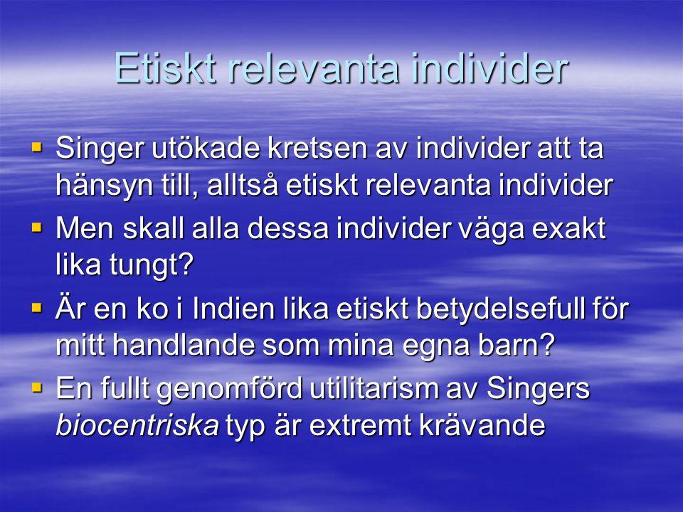 Etiskt relevanta individer  Singer utökade kretsen av individer att ta hänsyn till, alltså etiskt relevanta individer  Men skall alla dessa individe