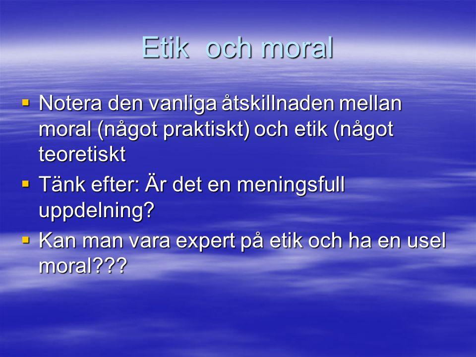 Etik och moral  Notera den vanliga åtskillnaden mellan moral (något praktiskt) och etik (något teoretiskt  Tänk efter: Är det en meningsfull uppdeln