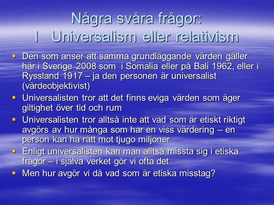 Några svåra frågor: I Universalism eller relativism  Den som anser att samma grundläggande värden gäller här i Sverige 2008 som i Somalia eller på Ba