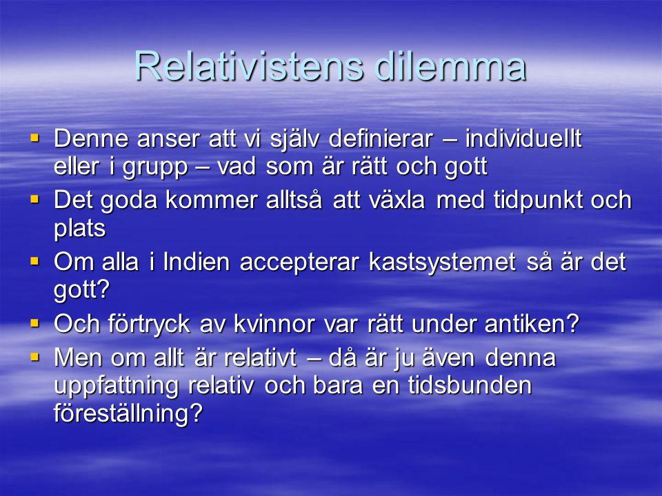 Relativistens dilemma  Denne anser att vi själv definierar – individuellt eller i grupp – vad som är rätt och gott  Det goda kommer alltså att växla