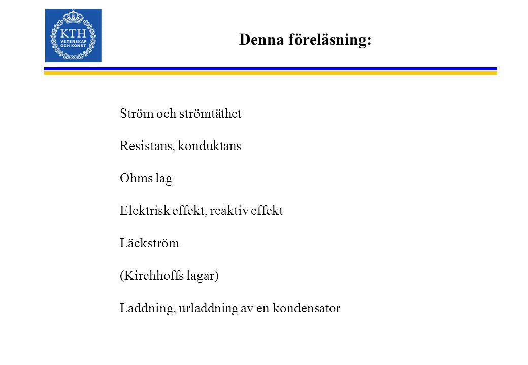 Denna föreläsning: Ström och strömtäthet Resistans, konduktans Ohms lag Elektrisk effekt, reaktiv effekt Läckström (Kirchhoffs lagar) Laddning, urladdning av en kondensator