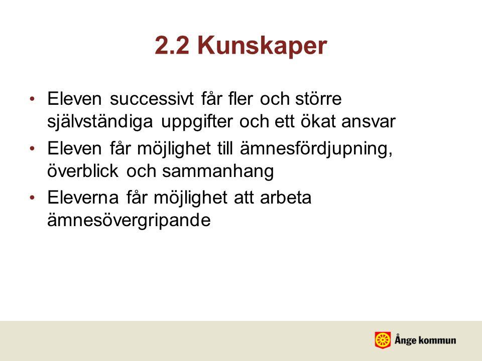 2.2 Kunskaper Eleven successivt får fler och större självständiga uppgifter och ett ökat ansvar Eleven får möjlighet till ämnesfördjupning, överblick och sammanhang Eleverna får möjlighet att arbeta ämnesövergripande