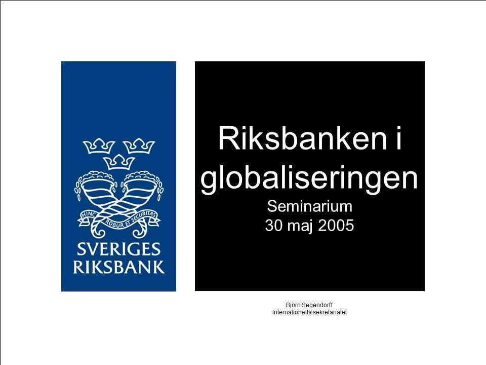 Riksbanken i globaliseringen Seminarium 30 maj 2005 Björn Segendorff Internationella sekretariatet