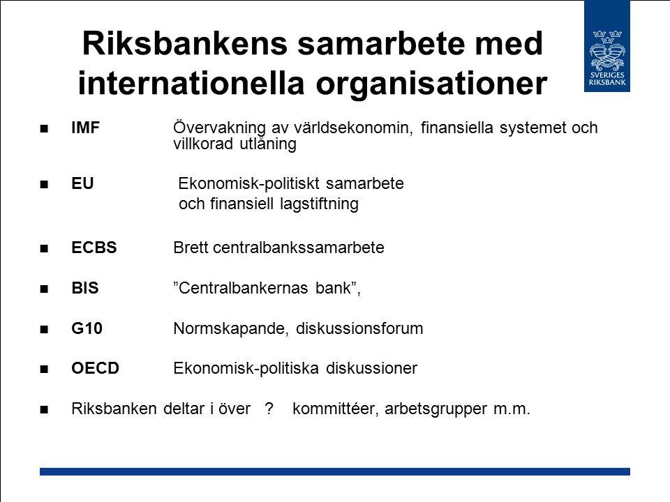 Riksbankens samarbete med internationella organisationer IMFÖvervakning av världsekonomin, finansiella systemet och villkorad utlåning EU Ekonomisk-politiskt samarbete och finansiell lagstiftning ECBSBrett centralbankssamarbete BIS Centralbankernas bank , G10Normskapande, diskussionsforum OECDEkonomisk-politiska diskussioner Riksbanken deltar i över .