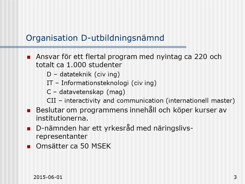 2015-06-013 Organisation D-utbildningsnämnd Ansvar för ett flertal program med nyintag ca 220 och totalt ca 1.000 studenter D – datateknik (civ ing) IT – Informationsteknologi (civ ing) C – datavetenskap (mag) CII – interactivity and communication (internationell master) Beslutar om programmens innehåll och köper kurser av institutionerna.