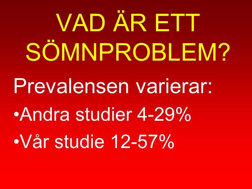 VAD ÄR ETT SÖMNPROBLEM? Prevalensen varierar: Andra studier 4-29% Vår studie 12-57%