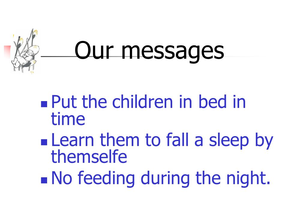 Our messages Put the children in bed in time Learn them to fall a sleep by themselfe No feeding during the night.