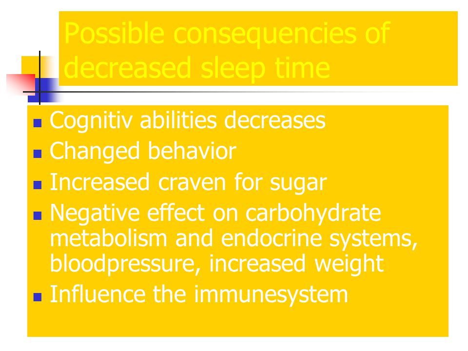 Possible consequencies of decreased sleep time Cognitiv abilities decreases Changed behavior Increased craven for sugar Negative effect on carbohydrate metabolism and endocrine systems, bloodpressure, increased weight Influence the immunesystem