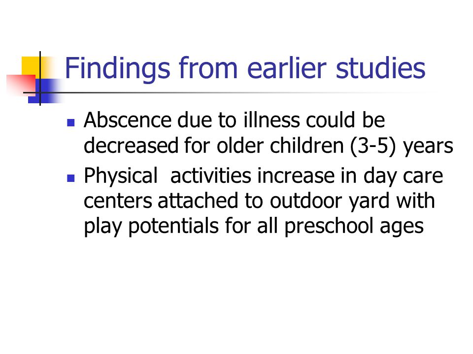 Findings from earlier studies Abscence due to illness could be decreased for older children (3-5) years Physical activities increase in day care centers attached to outdoor yard with play potentials for all preschool ages