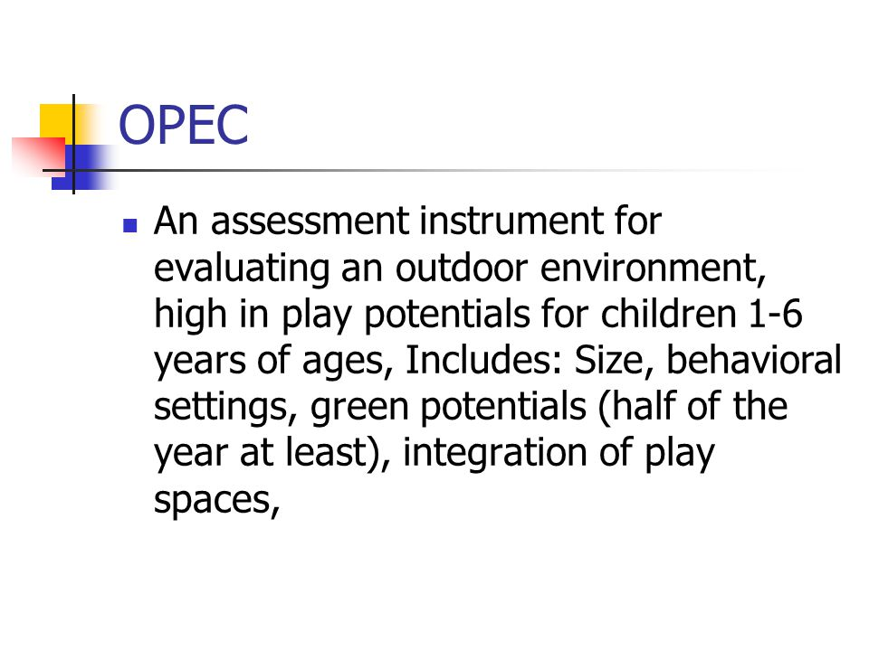 OPEC An assessment instrument for evaluating an outdoor environment, high in play potentials for children 1-6 years of ages, Includes: Size, behavioral settings, green potentials (half of the year at least), integration of play spaces,