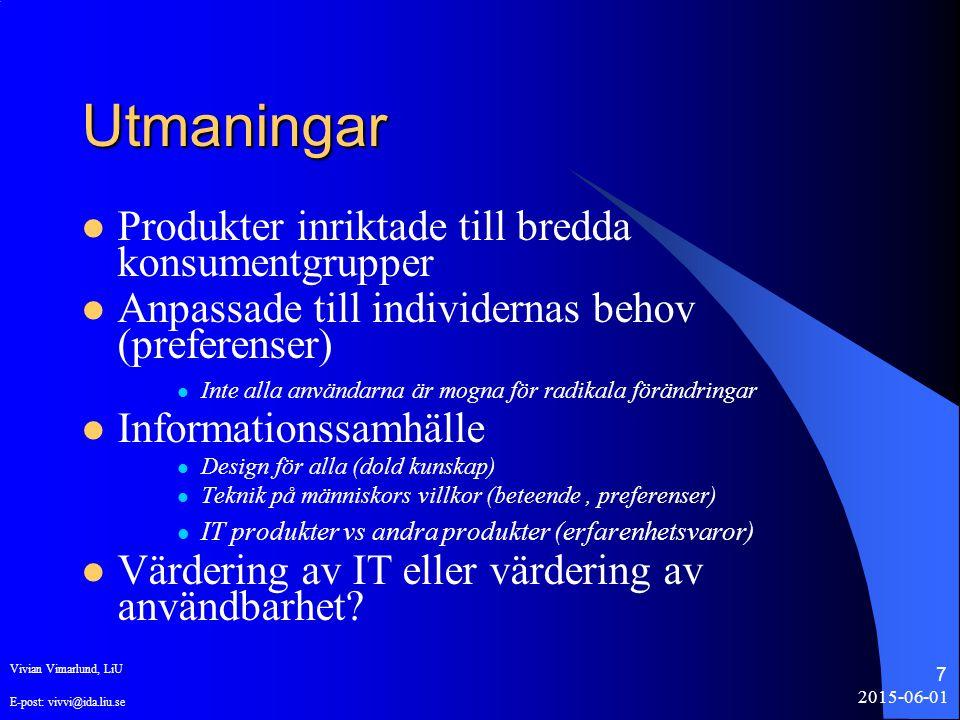 2015-06-01 7 Utmaningar Produkter inriktade till bredda konsumentgrupper Anpassade till individernas behov (preferenser) Inte alla användarna är mogna för radikala förändringar Informationssamhälle Design för alla (dold kunskap) Teknik på människors villkor (beteende, preferenser) IT produkter vs andra produkter (erfarenhetsvaror) Värdering av IT eller värdering av användbarhet.
