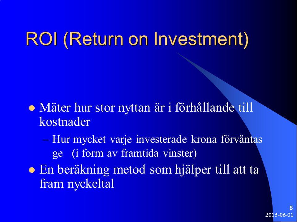 2015-06-01 8 ROI (Return on Investment) Mäter hur stor nyttan är i förhållande till kostnader –Hur mycket varje investerade krona förväntas ge (i form av framtida vinster) En beräkning metod som hjälper till att ta fram nyckeltal