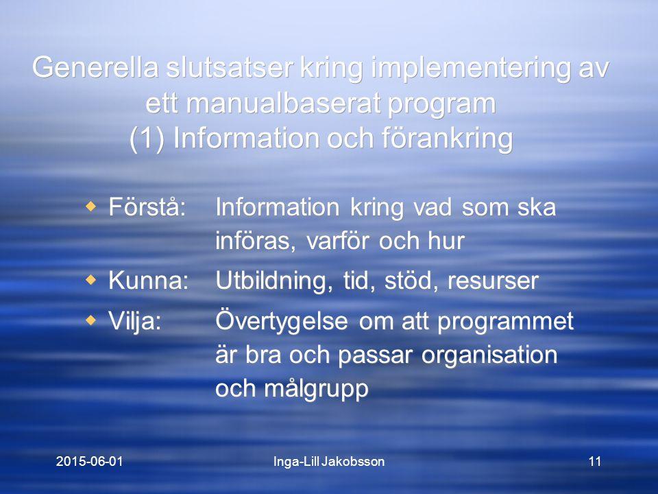 2015-06-01Inga-Lill Jakobsson11 Generella slutsatser kring implementering av ett manualbaserat program (1) Information och förankring  Förstå: Information kring vad som ska införas, varför och hur  Kunna:Utbildning, tid, stöd, resurser  Vilja:Övertygelse om att programmet är bra och passar organisation och målgrupp  Förstå: Information kring vad som ska införas, varför och hur  Kunna:Utbildning, tid, stöd, resurser  Vilja:Övertygelse om att programmet är bra och passar organisation och målgrupp