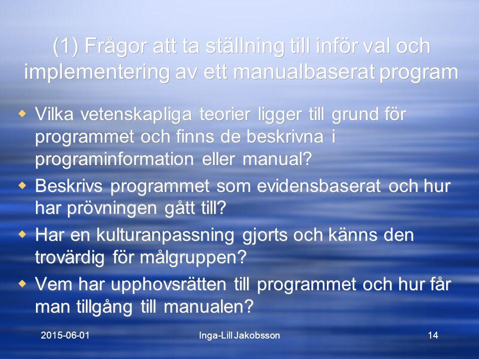 2015-06-01Inga-Lill Jakobsson14 (1) Frågor att ta ställning till inför val och implementering av ett manualbaserat program  Vilka vetenskapliga teorier ligger till grund för programmet och finns de beskrivna i programinformation eller manual.