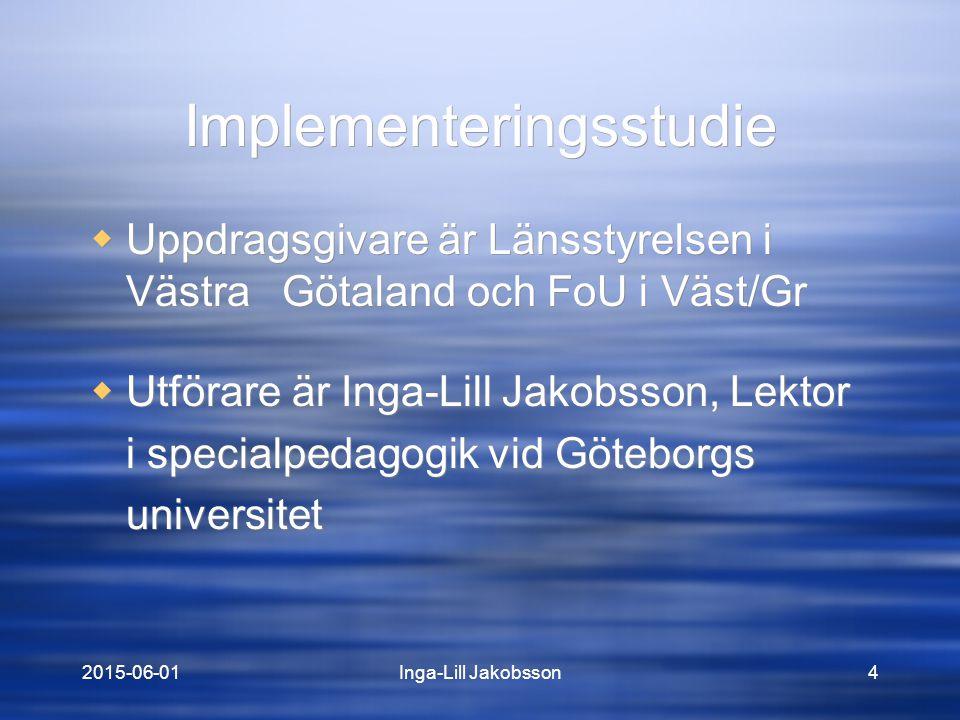 2015-06-01Inga-Lill Jakobsson4 Implementeringsstudie  Uppdragsgivare är Länsstyrelsen i Västra Götaland och FoU i Väst/Gr  Utförare är Inga-Lill Jakobsson, Lektor i specialpedagogik vid Göteborgs universitet  Uppdragsgivare är Länsstyrelsen i Västra Götaland och FoU i Väst/Gr  Utförare är Inga-Lill Jakobsson, Lektor i specialpedagogik vid Göteborgs universitet