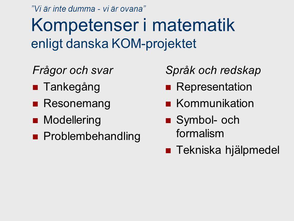 Vi är inte dumma - vi är ovana Kompetenser i matematik enligt danska KOM-projektet Frågor och svar Tankegång Resonemang Modellering Problembehandling Språk och redskap Representation Kommunikation Symbol- och formalism Tekniska hjälpmedel