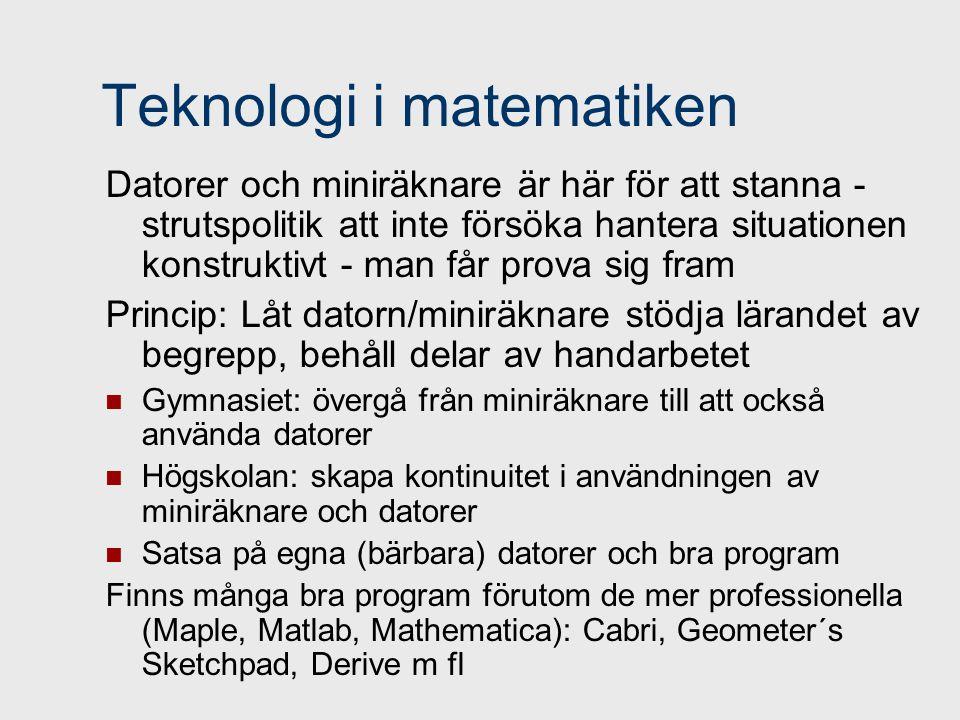 Teknologi i matematiken Datorer och miniräknare är här för att stanna - strutspolitik att inte försöka hantera situationen konstruktivt - man får prova sig fram Princip: Låt datorn/miniräknare stödja lärandet av begrepp, behåll delar av handarbetet Gymnasiet: övergå från miniräknare till att också använda datorer Högskolan: skapa kontinuitet i användningen av miniräknare och datorer Satsa på egna (bärbara) datorer och bra program Finns många bra program förutom de mer professionella (Maple, Matlab, Mathematica): Cabri, Geometer´s Sketchpad, Derive m fl