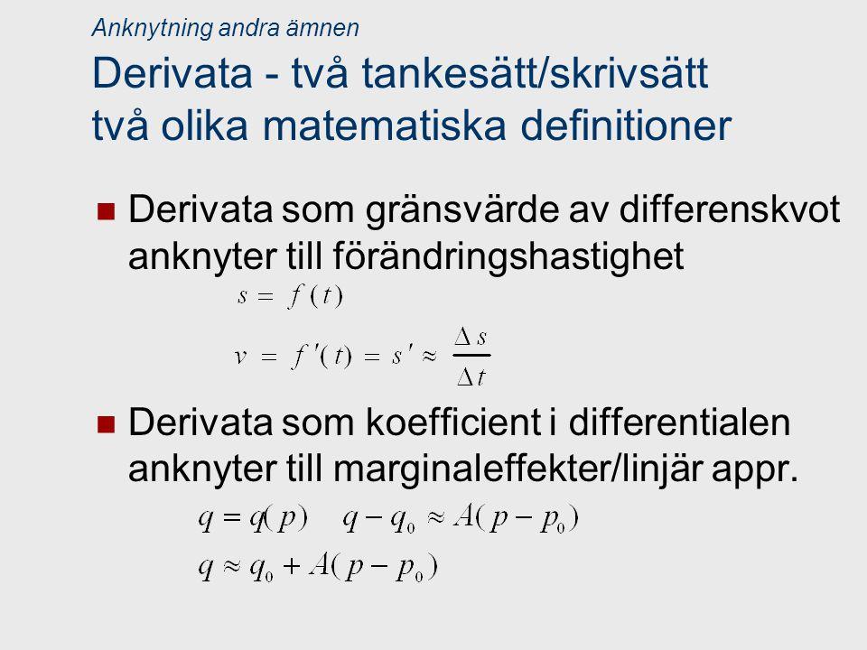 Anknytning andra ämnen Derivata - två tankesätt/skrivsätt två olika matematiska definitioner Derivata som gränsvärde av differenskvot anknyter till förändringshastighet Derivata som koefficient i differentialen anknyter till marginaleffekter/linjär appr.