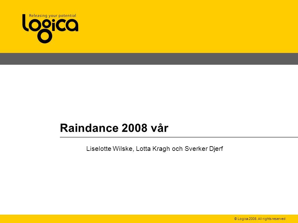 © Logica 2008. All rights reserved Raindance 2008 vår Liselotte Wilske, Lotta Kragh och Sverker Djerf