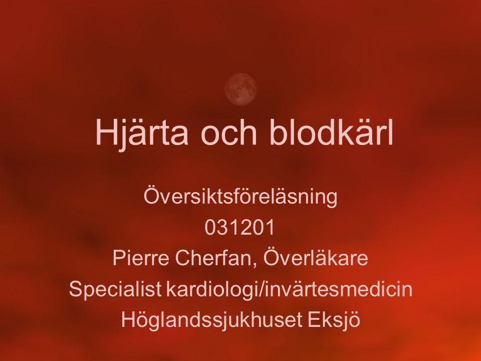 Hjärta och blodkärl Översiktsföreläsning 031201 Pierre Cherfan, Överläkare Specialist kardiologi/invärtesmedicin Höglandssjukhuset Eksjö