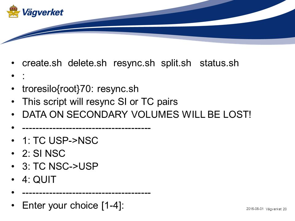 20Vägverket 2015-06-01 create.sh delete.sh resync.sh split.sh status.sh : troresilo{root}70: resync.sh This script will resync SI or TC pairs DATA ON SECONDARY VOLUMES WILL BE LOST.