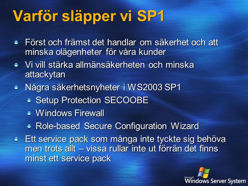 Varför släpper vi SP1 Först och främst det handlar om säkerhet och att minska olägenheter för våra kunder Vi vill stärka allmänsäkerheten och minska attackytan Några säkerhetsnyheter i WS2003 SP1 Setup Protection SECOOBE Windows Firewall Role-based Secure Configuration Wizard Ett service pack som många inte tyckte sig behöva men trots allt – vissa rullar inte ut förrän det finns minst ett service pack