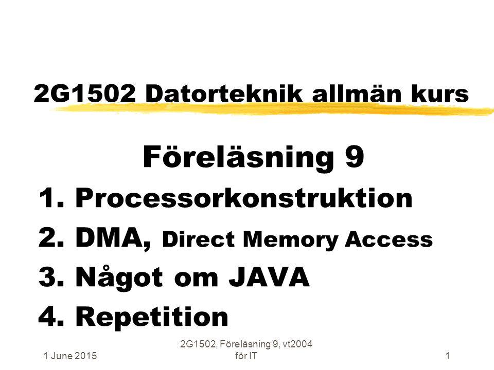 1 June 2015 2G1502, Föreläsning 9, vt2004 för IT1 2G1502 Datorteknik allmän kurs Föreläsning 9 1. Processorkonstruktion 2. DMA, Direct Memory Access 3