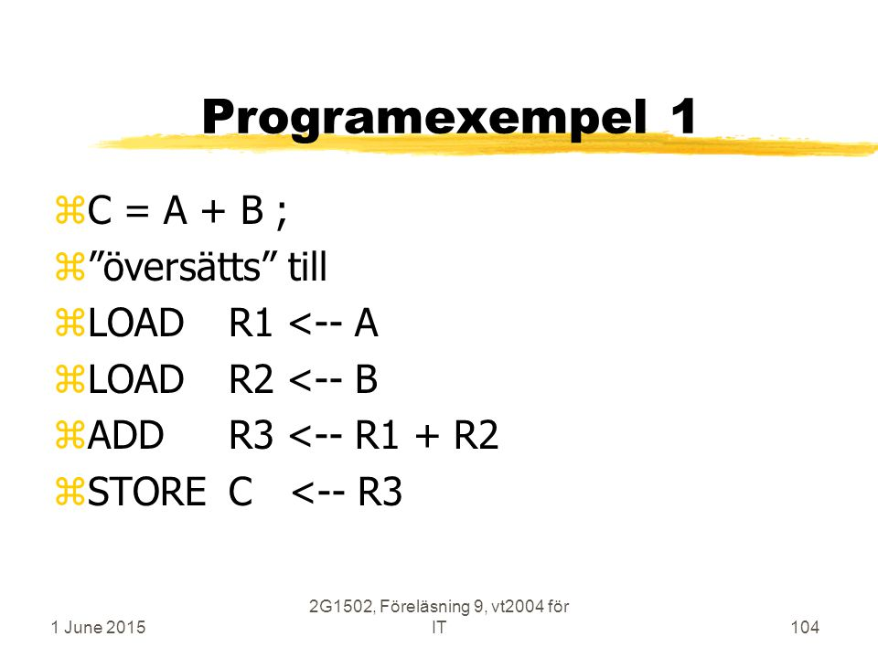 1 June 2015 2G1502, Föreläsning 9, vt2004 för IT104 Programexempel 1 zC = A + B ; z översätts till zLOADR1 <-- A zLOADR2 <-- B zADDR3 <-- R1 + R2 zSTOREC <-- R3