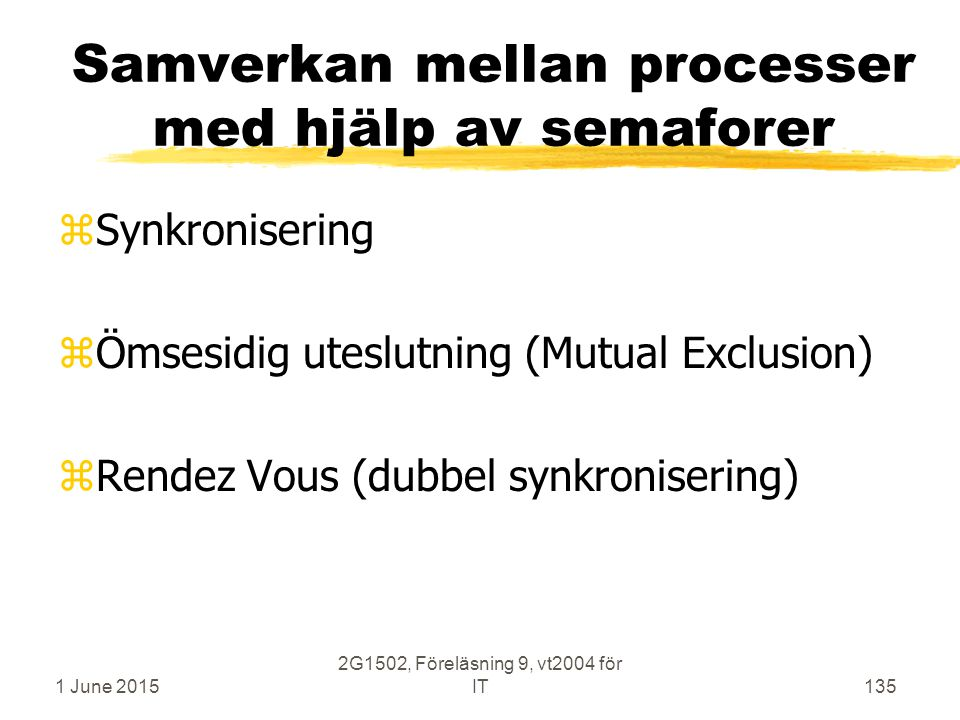 1 June 2015 2G1502, Föreläsning 9, vt2004 för IT135 Samverkan mellan processer med hjälp av semaforer zSynkronisering zÖmsesidig uteslutning (Mutual Exclusion) zRendez Vous (dubbel synkronisering)