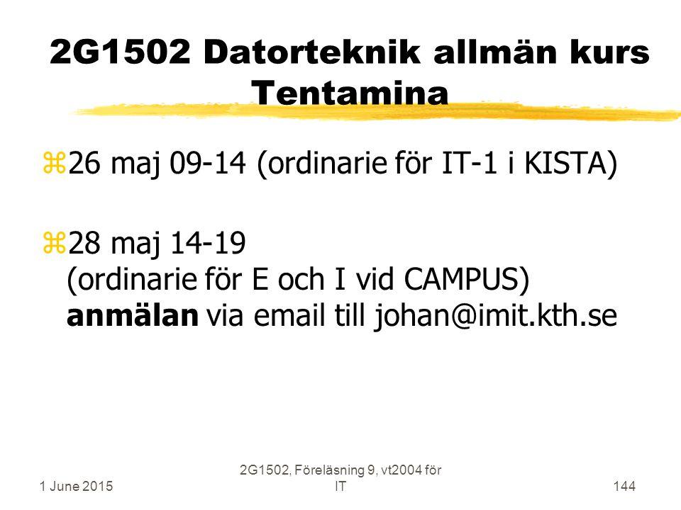 1 June 2015 2G1502, Föreläsning 9, vt2004 för IT144 2G1502 Datorteknik allmän kurs Tentamina z26 maj 09-14 (ordinarie för IT-1 i KISTA) z28 maj 14-19 (ordinarie för E och I vid CAMPUS) anmälan via email till johan@imit.kth.se