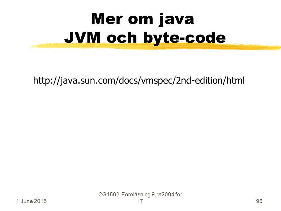 1 June 2015 2G1502, Föreläsning 9, vt2004 för IT96 Mer om java JVM och byte-code http://java.sun.com/docs/vmspec/2nd-edition/html