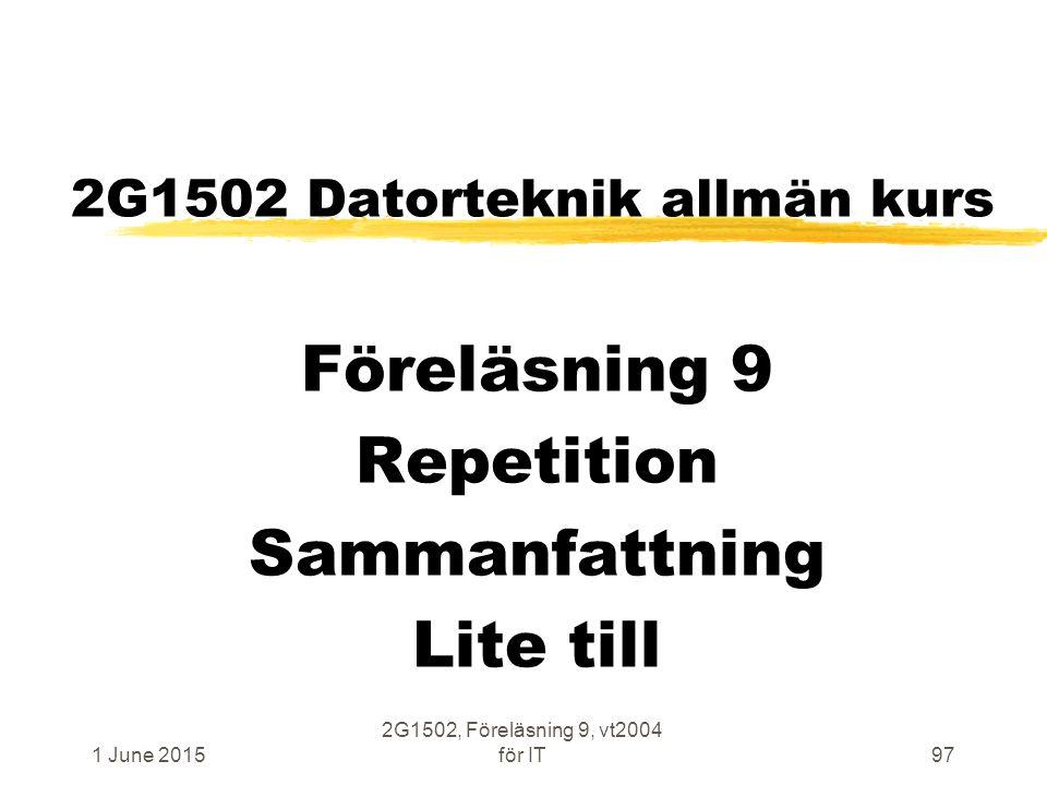 1 June 2015 2G1502, Föreläsning 9, vt2004 för IT97 2G1502 Datorteknik allmän kurs Föreläsning 9 Repetition Sammanfattning Lite till