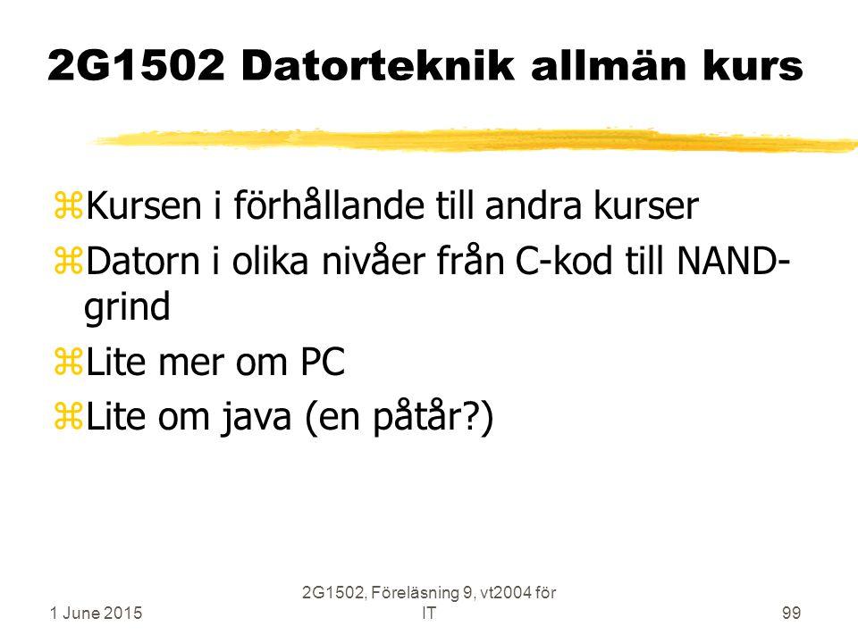 1 June 2015 2G1502, Föreläsning 9, vt2004 för IT99 2G1502 Datorteknik allmän kurs zKursen i förhållande till andra kurser zDatorn i olika nivåer från C-kod till NAND- grind zLite mer om PC zLite om java (en påtår )