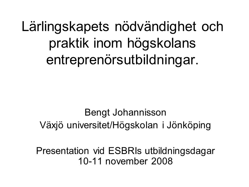 Lärlingskapets nödvändighet och praktik inom högskolans entreprenörsutbildningar. Bengt Johannisson Växjö universitet/Högskolan i Jönköping Presentati
