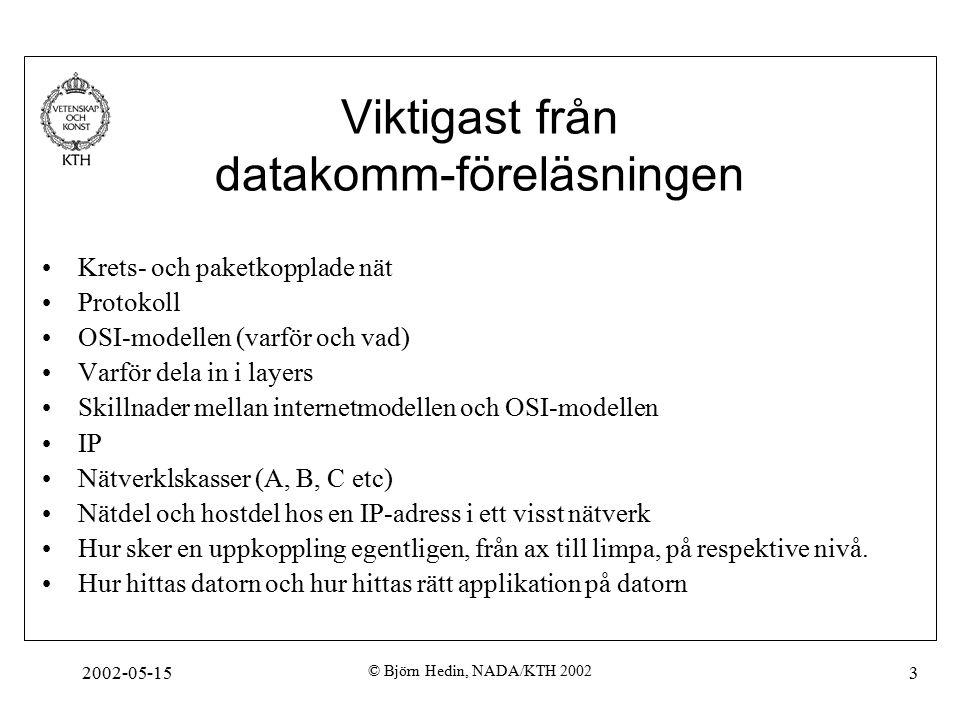 2002-05-15 © Björn Hedin, NADA/KTH 2002 3 Viktigast från datakomm-föreläsningen Krets- och paketkopplade nät Protokoll OSI-modellen (varför och vad) Varför dela in i layers Skillnader mellan internetmodellen och OSI-modellen IP Nätverklskasser (A, B, C etc) Nätdel och hostdel hos en IP-adress i ett visst nätverk Hur sker en uppkoppling egentligen, från ax till limpa, på respektive nivå.