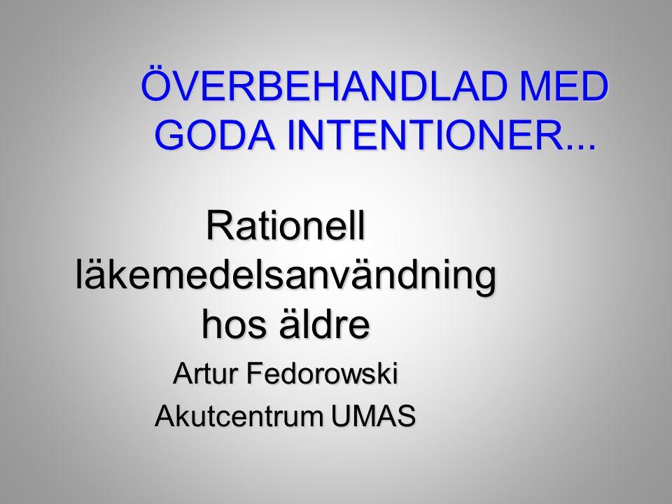 ÖVERBEHANDLAD MED GODA INTENTIONER... Rationell läkemedelsanvändning hos äldre Artur Fedorowski Akutcentrum UMAS