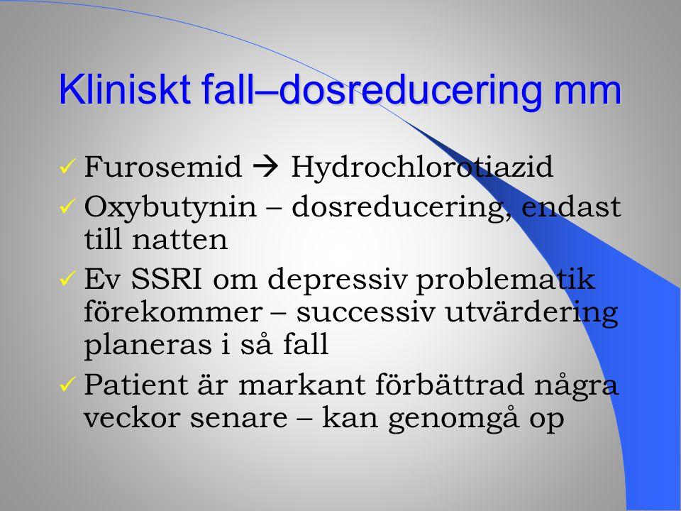 Kliniskt fall–dosreducering mm Furosemid  Hydrochlorotiazid Oxybutynin – dosreducering, endast till natten Ev SSRI om depressiv problematik förekomme