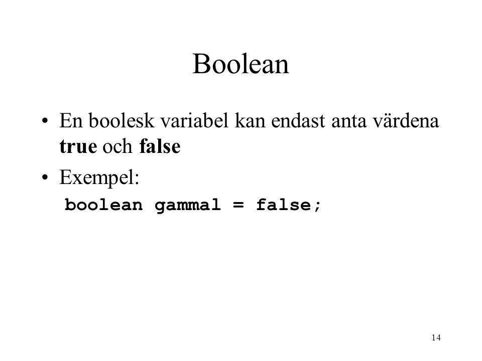 14 Boolean En boolesk variabel kan endast anta värdena true och false Exempel: boolean gammal = false;