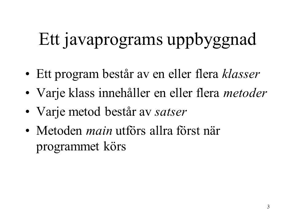 3 Ett javaprograms uppbyggnad Ett program består av en eller flera klasser Varje klass innehåller en eller flera metoder Varje metod består av satser