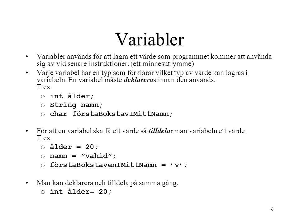 9 Variabler Variabler används för att lagra ett värde som programmet kommer att använda sig av vid senare instruktioner. (ett minnesutrymme) Varje var