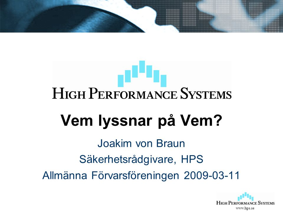 www.hps.se Vem lyssnar på Vem? Joakim von Braun Säkerhetsrådgivare, HPS Allmänna Förvarsföreningen 2009-03-11