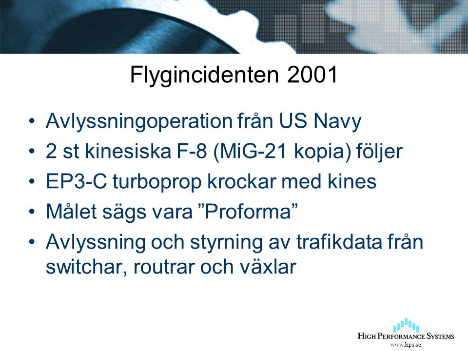 www.hps.se Flygincidenten 2001 Avlyssningoperation från US Navy 2 st kinesiska F-8 (MiG-21 kopia) följer EP3-C turboprop krockar med kines Målet sägs vara Proforma Avlyssning och styrning av trafikdata från switchar, routrar och växlar