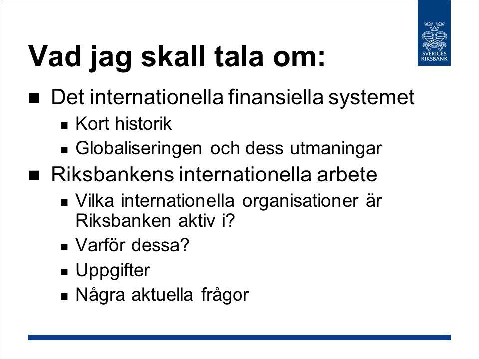Vad jag skall tala om: Det internationella finansiella systemet Kort historik Globaliseringen och dess utmaningar Riksbankens internationella arbete Vilka internationella organisationer är Riksbanken aktiv i.
