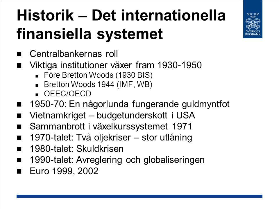 Historik – Det internationella finansiella systemet Centralbankernas roll Viktiga institutioner växer fram 1930-1950 Före Bretton Woods (1930 BIS) Bretton Woods 1944 (IMF, WB) OEEC/OECD 1950-70: En någorlunda fungerande guldmyntfot Vietnamkriget – budgetunderskott i USA Sammanbrott i växelkurssystemet 1971 1970-talet: Två oljekriser – stor utlåning 1980-talet: Skuldkrisen 1990-talet: Avreglering och globaliseringen Euro 1999, 2002