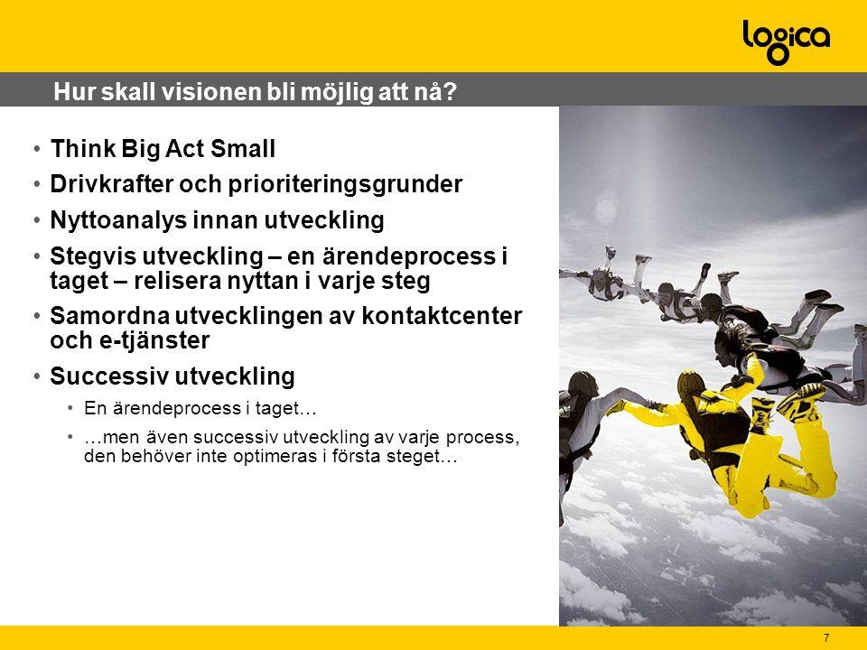 7 Think Big Act Small Drivkrafter och prioriteringsgrunder Nyttoanalys innan utveckling Stegvis utveckling – en ärendeprocess i taget – relisera nyttan i varje steg Samordna utvecklingen av kontaktcenter och e-tjänster Successiv utveckling En ärendeprocess i taget… …men även successiv utveckling av varje process, den behöver inte optimeras i första steget… Hur skall visionen bli möjlig att nå?