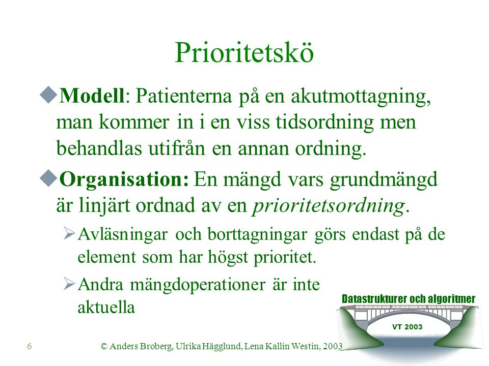 Datastrukturer och algoritmer VT 2003 6© Anders Broberg, Ulrika Hägglund, Lena Kallin Westin, 2003 Prioritetskö  Modell: Patienterna på en akutmottagning, man kommer in i en viss tidsordning men behandlas utifrån en annan ordning.