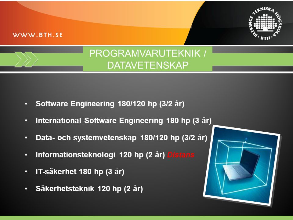 PROGRAMVARUTEKNIK / DATAVETENSKAP Software Engineering 180/120 hp (3/2 år) International Software Engineering 180 hp (3 år) Data- och systemvetenskap 180/120 hp (3/2 år) Informationsteknologi 120 hp (2 år) Distans IT-säkerhet 180 hp (3 år) Säkerhetsteknik 120 hp (2 år)