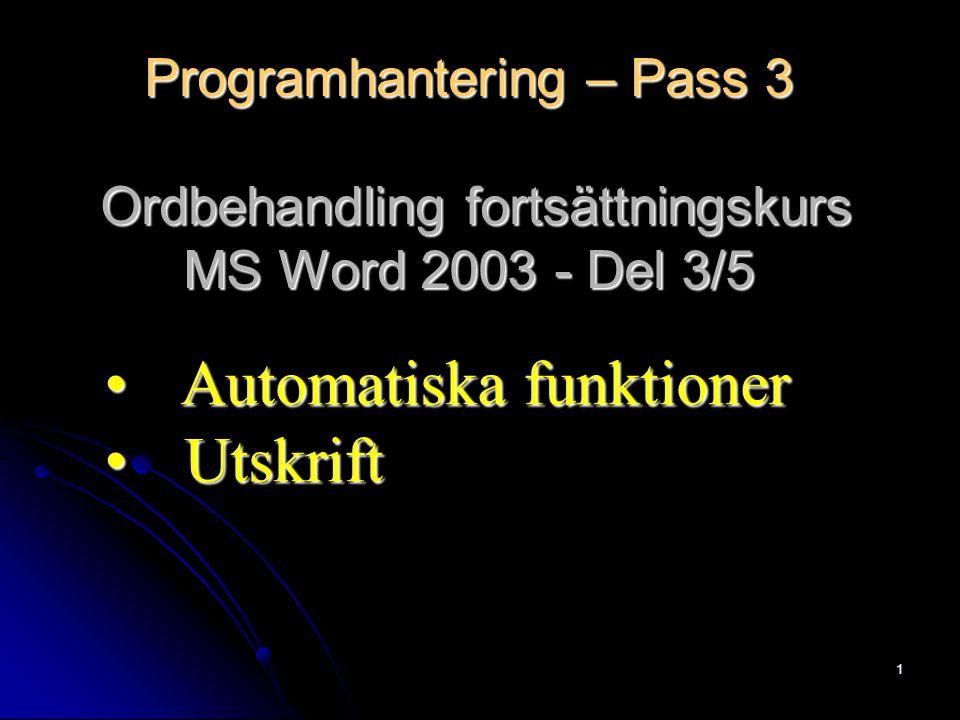 1 Programhantering – Pass 3 Ordbehandling fortsättningskurs MS Word 2003 - Del 3/5 Automatiska funktioner Automatiska funktioner Utskrift Utskrift